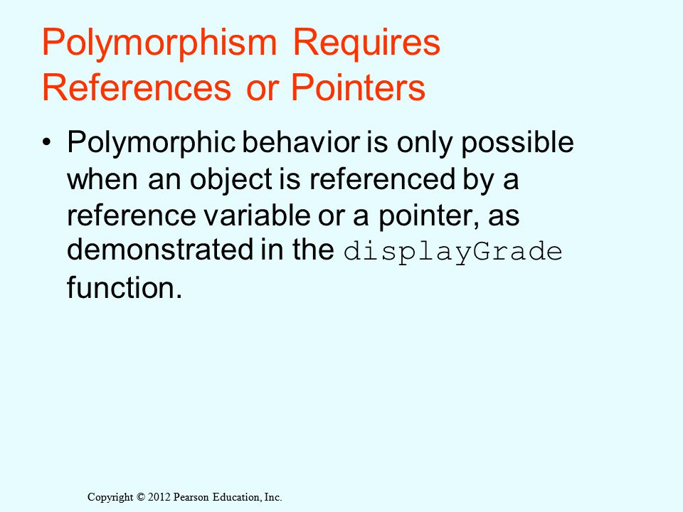 Polymorphism Requires References or Pointers Polymorphic behavior is only possible when an object is referenced by a reference variable or a pointer,