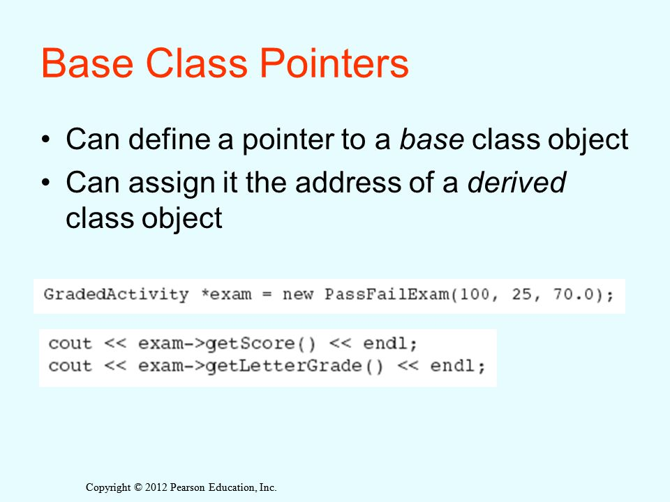 Copyright © 2012 Pearson Education, Inc. Base Class Pointers Can define a pointer to a base class object Can assign it the address of a derived class
