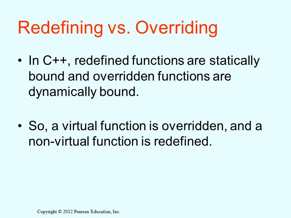 Copyright © 2012 Pearson Education, Inc. Redefining vs. Overriding In C++, redefined functions are statically bound and overridden functions are dynam