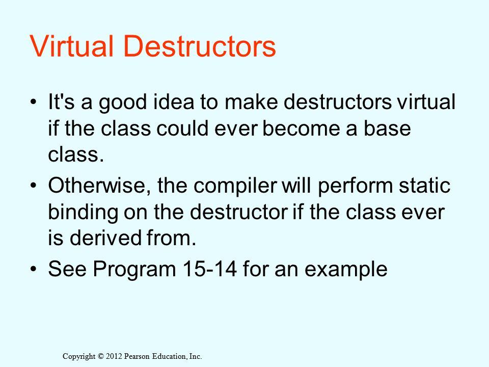 Copyright © 2012 Pearson Education, Inc. Virtual Destructors It's a good idea to make destructors virtual if the class could ever become a base class.