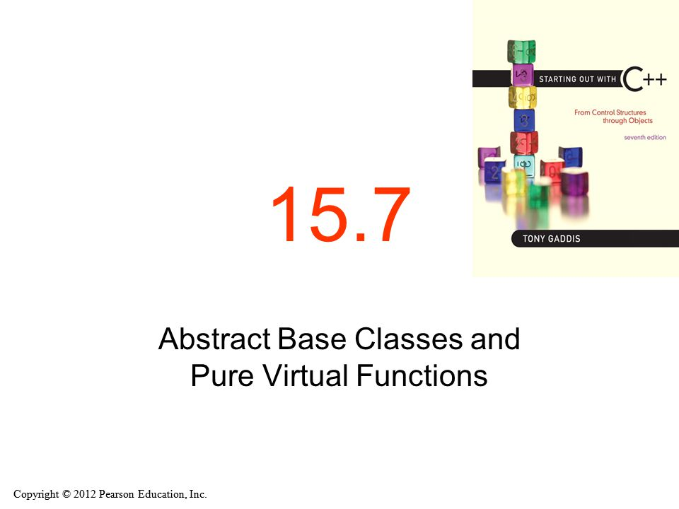 Copyright © 2012 Pearson Education, Inc. 15.7 Abstract Base Classes and Pure Virtual Functions