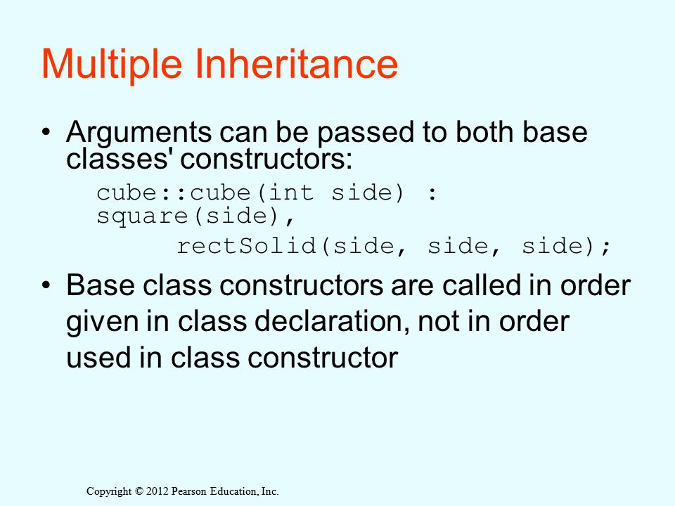Copyright © 2012 Pearson Education, Inc. Multiple Inheritance Arguments can be passed to both base classes' constructors: cube::cube(int side) : squar