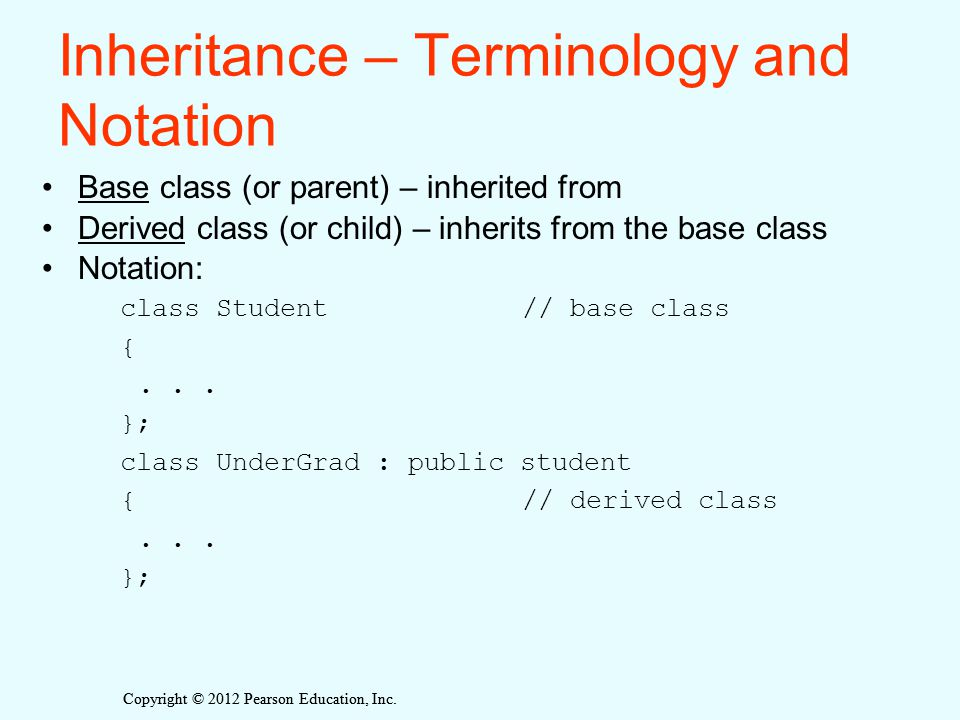 Copyright © 2012 Pearson Education, Inc. Inheritance – Terminology and Notation Base class (or parent) – inherited from Derived class (or child) – inh