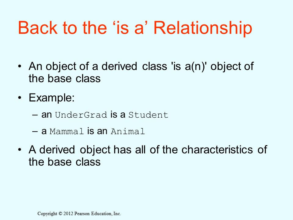 Copyright © 2012 Pearson Education, Inc. Back to the 'is a' Relationship An object of a derived class 'is a(n)' object of the base class Example: –an