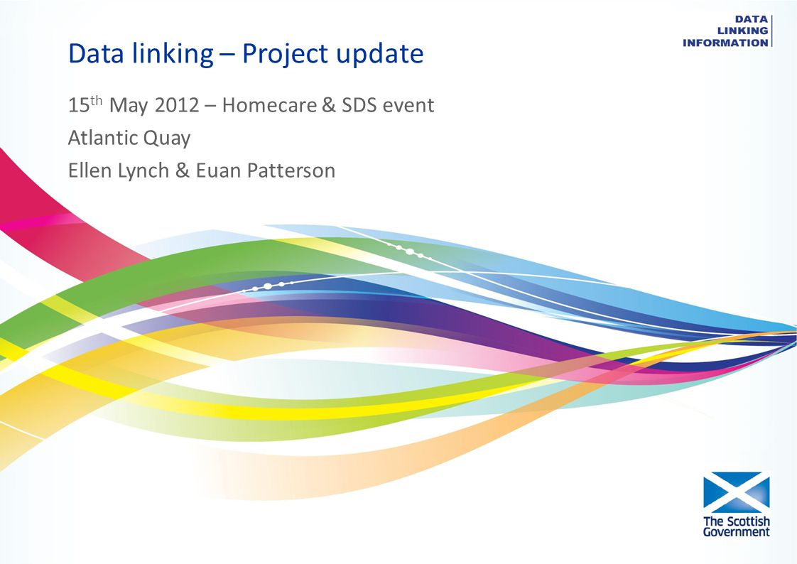 Data linking – Project update 15 th May 2012 – Homecare & SDS event Atlantic Quay Ellen Lynch & Euan Patterson
