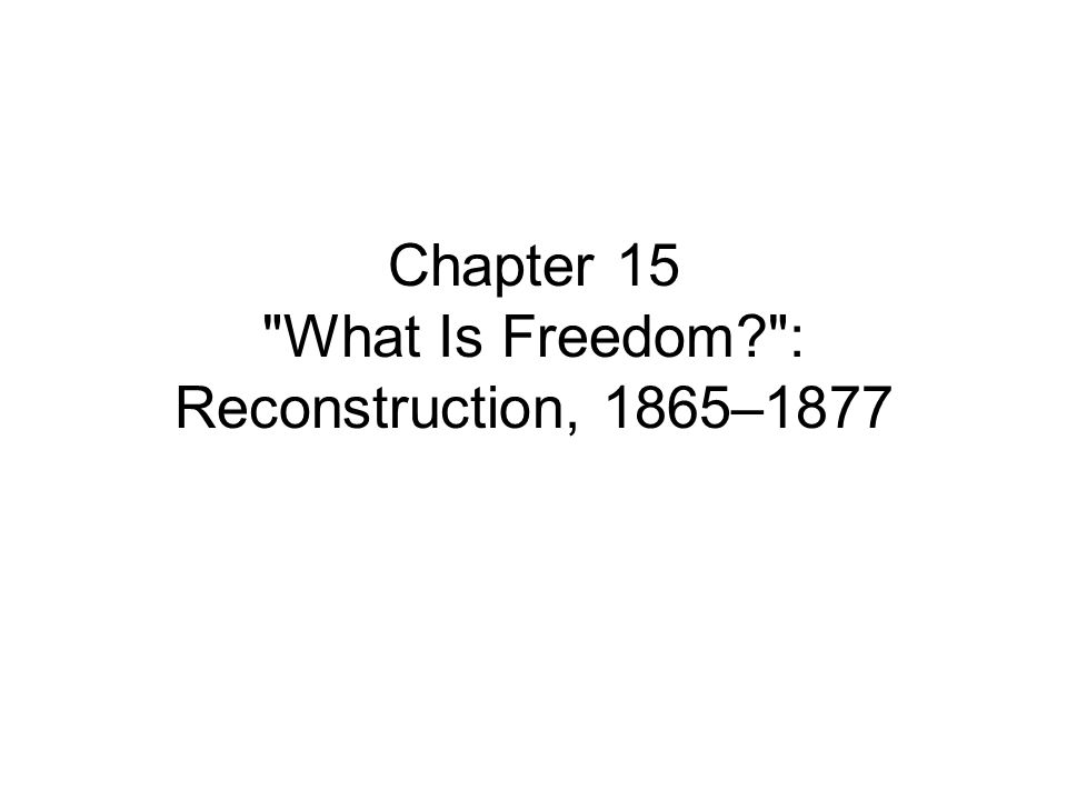 Chapter 15 What Is Freedom? : Reconstruction, 1865–1877