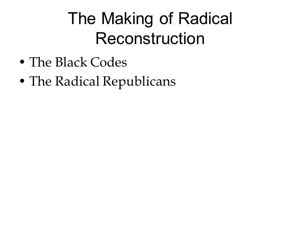 The Making of Radical Reconstruction The Black Codes The Radical Republicans