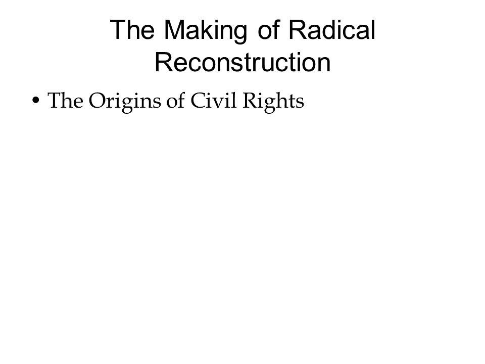 The Making of Radical Reconstruction The Origins of Civil Rights