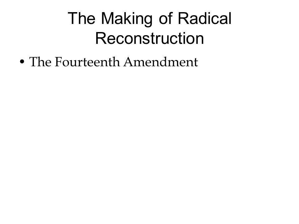 The Making of Radical Reconstruction The Fourteenth Amendment