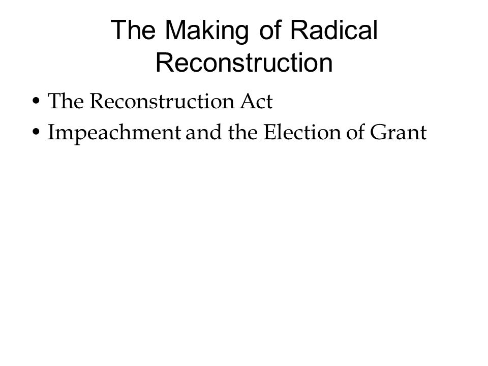 The Making of Radical Reconstruction The Reconstruction Act Impeachment and the Election of Grant