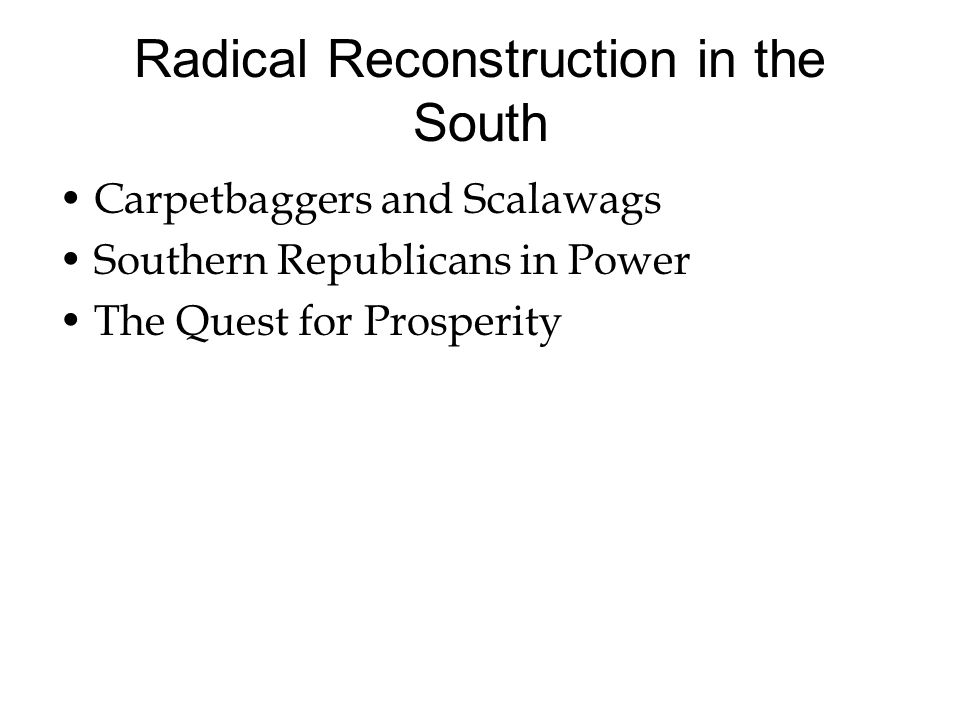 Radical Reconstruction in the South Carpetbaggers and Scalawags Southern Republicans in Power The Quest for Prosperity