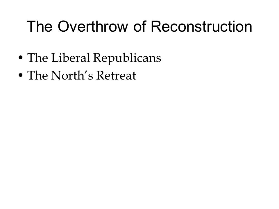 The Overthrow of Reconstruction The Liberal Republicans The North's Retreat