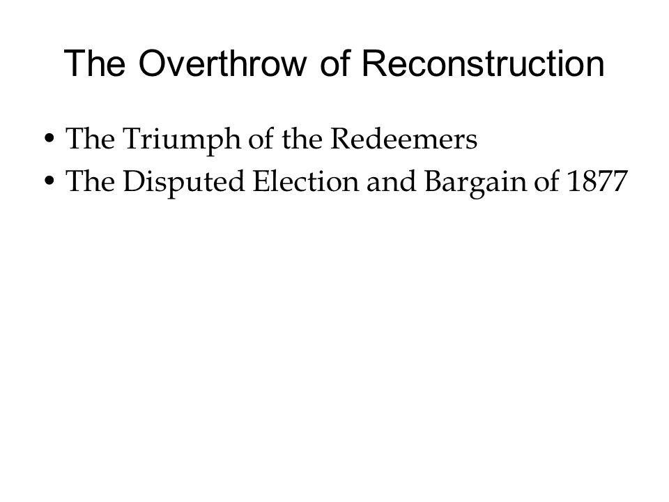 The Overthrow of Reconstruction The Triumph of the Redeemers The Disputed Election and Bargain of 1877