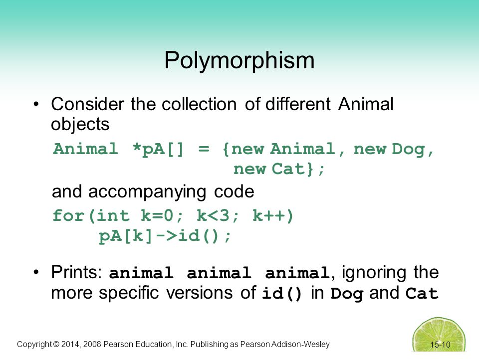 Copyright © 2014, 2008 Pearson Education, Inc. Publishing as Pearson Addison-Wesley Polymorphism Consider the collection of different Animal objects A