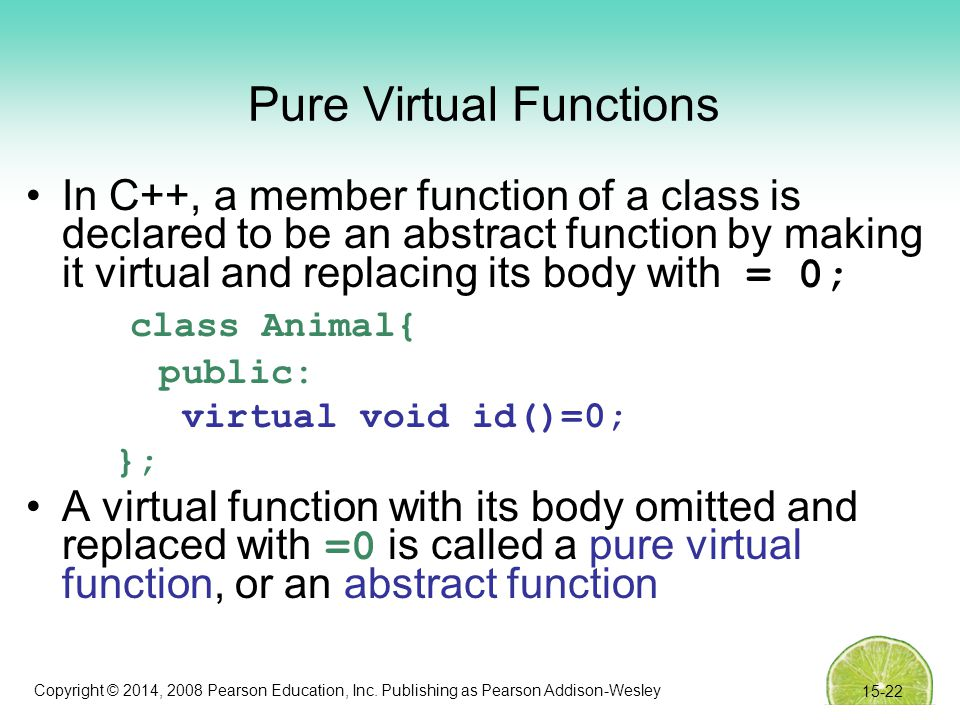 Copyright © 2014, 2008 Pearson Education, Inc. Publishing as Pearson Addison-Wesley Pure Virtual Functions In C++, a member function of a class is dec