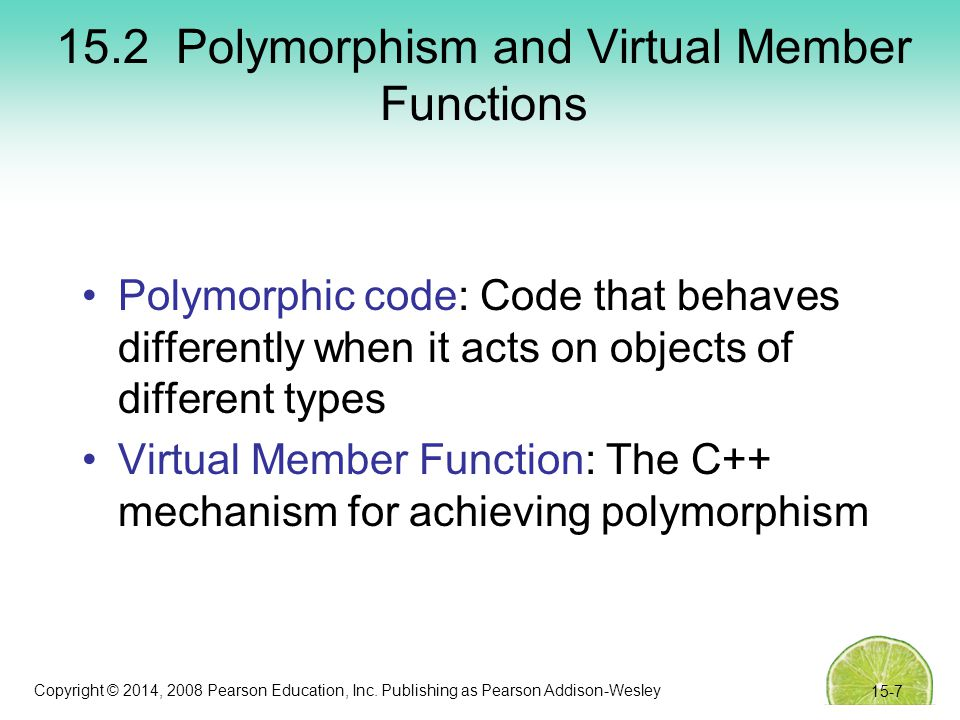 Copyright © 2014, 2008 Pearson Education, Inc. Publishing as Pearson Addison-Wesley 15.2 Polymorphism and Virtual Member Functions Polymorphic code: C