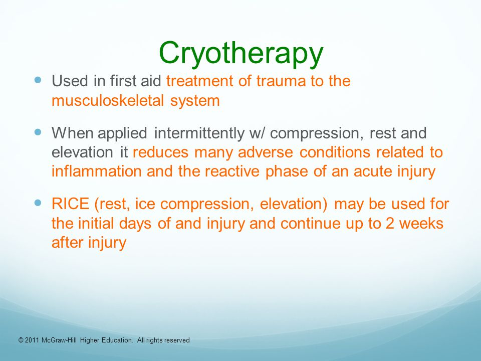 Cryotherapy Used in first aid treatment of trauma to the musculoskeletal system When applied intermittently w/ compression, rest and elevation it reduces many adverse conditions related to inflammation and the reactive phase of an acute injury RICE (rest, ice compression, elevation) may be used for the initial days of and injury and continue up to 2 weeks after injury © 2011 McGraw-Hill Higher Education.
