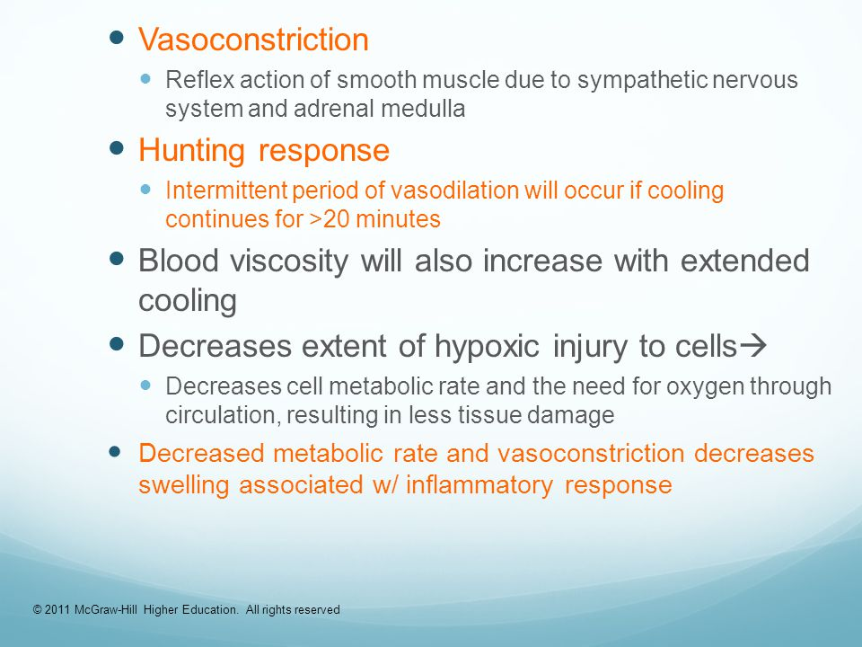 Vasoconstriction Reflex action of smooth muscle due to sympathetic nervous system and adrenal medulla Hunting response Intermittent period of vasodilation will occur if cooling continues for >20 minutes Blood viscosity will also increase with extended cooling Decreases extent of hypoxic injury to cells  Decreases cell metabolic rate and the need for oxygen through circulation, resulting in less tissue damage Decreased metabolic rate and vasoconstriction decreases swelling associated w/ inflammatory response © 2011 McGraw-Hill Higher Education.