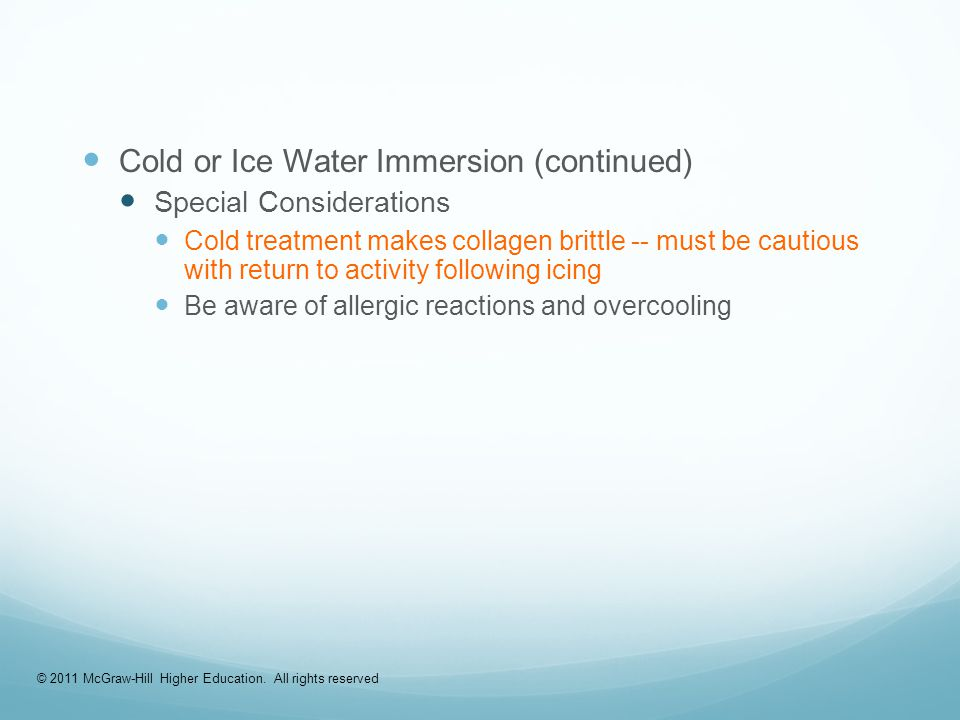 Cold or Ice Water Immersion (continued) Special Considerations Cold treatment makes collagen brittle -- must be cautious with return to activity following icing Be aware of allergic reactions and overcooling © 2011 McGraw-Hill Higher Education.