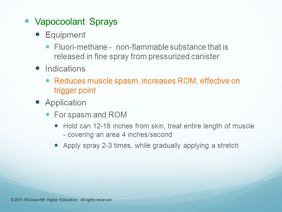 Vapocoolant Sprays Equipment Fluori-methane - non-flammable substance that is released in fine spray from pressurized canister Indications Reduces muscle spasm, increases ROM, effective on trigger point Application For spasm and ROM Hold can 12-18 inches from skin, treat entire length of muscle - covering an area 4 inches/second Apply spray 2-3 times, while gradually applying a stretch © 2011 McGraw-Hill Higher Education.