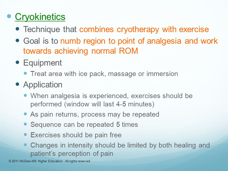 Cryokinetics Technique that combines cryotherapy with exercise Goal is to numb region to point of analgesia and work towards achieving normal ROM Equipment Treat area with ice pack, massage or immersion Application When analgesia is experienced, exercises should be performed (window will last 4-5 minutes) As pain returns, process may be repeated Sequence can be repeated 5 times Exercises should be pain free Changes in intensity should be limited by both healing and patient's perception of pain © 2011 McGraw-Hill Higher Education.