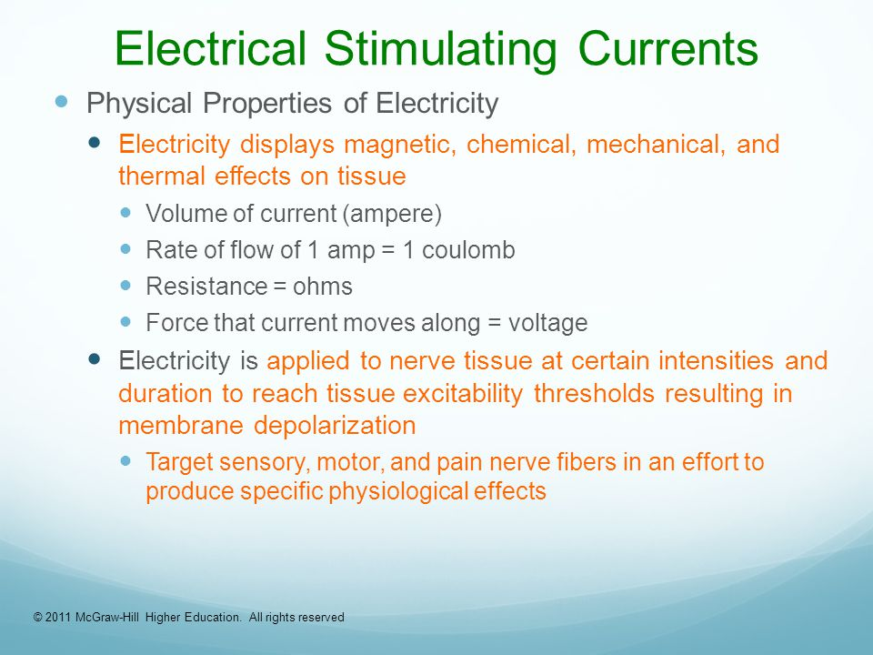 Electrical Stimulating Currents Physical Properties of Electricity Electricity displays magnetic, chemical, mechanical, and thermal effects on tissue Volume of current (ampere) Rate of flow of 1 amp = 1 coulomb Resistance = ohms Force that current moves along = voltage Electricity is applied to nerve tissue at certain intensities and duration to reach tissue excitability thresholds resulting in membrane depolarization Target sensory, motor, and pain nerve fibers in an effort to produce specific physiological effects © 2011 McGraw-Hill Higher Education.