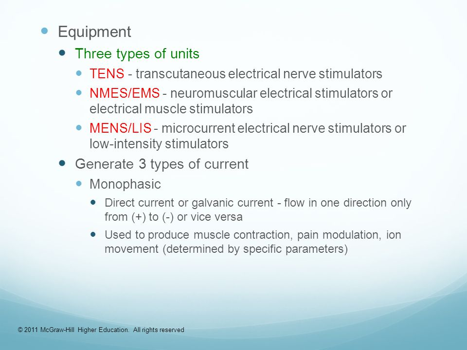 Equipment Three types of units TENS - transcutaneous electrical nerve stimulators NMES/EMS - neuromuscular electrical stimulators or electrical muscle stimulators MENS/LIS - microcurrent electrical nerve stimulators or low-intensity stimulators Generate 3 types of current Monophasic Direct current or galvanic current - flow in one direction only from (+) to (-) or vice versa Used to produce muscle contraction, pain modulation, ion movement (determined by specific parameters) © 2011 McGraw-Hill Higher Education.