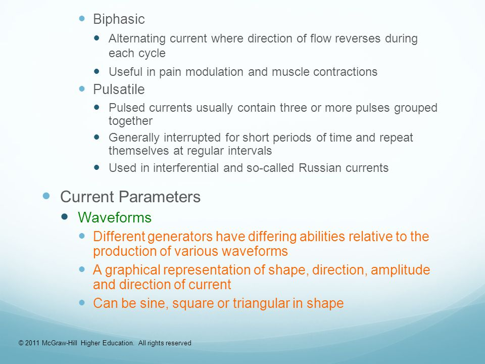 Biphasic Alternating current where direction of flow reverses during each cycle Useful in pain modulation and muscle contractions Pulsatile Pulsed currents usually contain three or more pulses grouped together Generally interrupted for short periods of time and repeat themselves at regular intervals Used in interferential and so-called Russian currents Current Parameters Waveforms Different generators have differing abilities relative to the production of various waveforms A graphical representation of shape, direction, amplitude and direction of current Can be sine, square or triangular in shape © 2011 McGraw-Hill Higher Education.