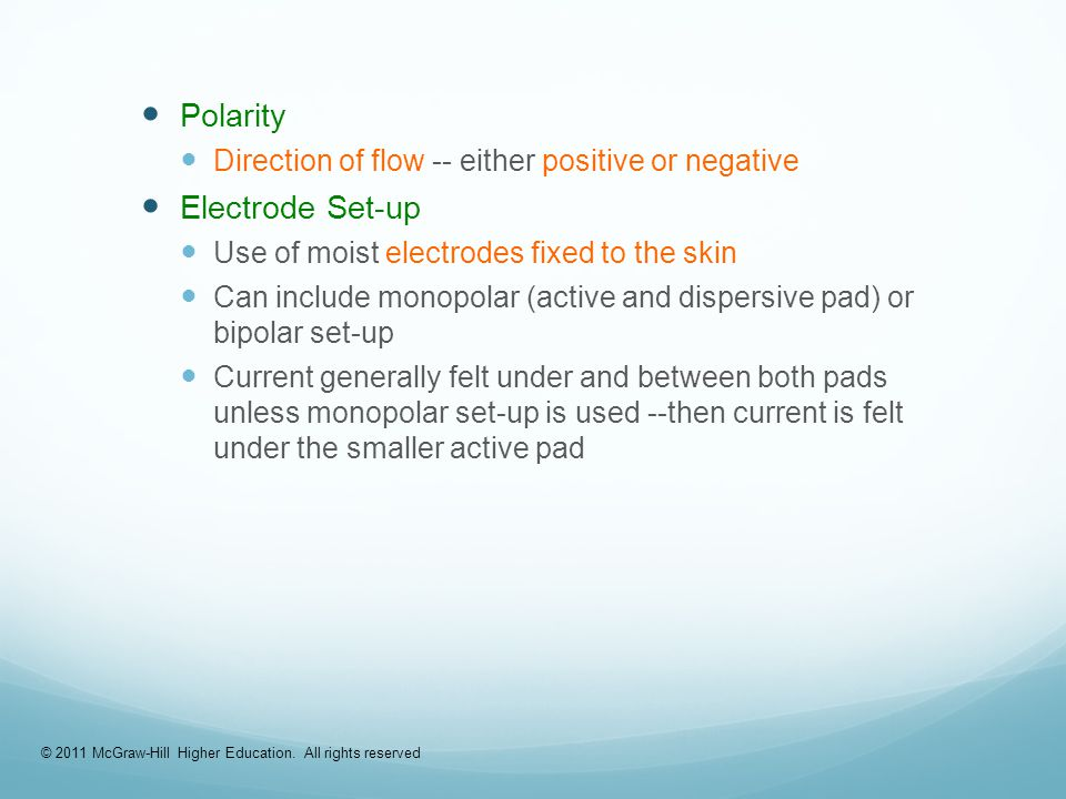 Polarity Direction of flow -- either positive or negative Electrode Set-up Use of moist electrodes fixed to the skin Can include monopolar (active and dispersive pad) or bipolar set-up Current generally felt under and between both pads unless monopolar set-up is used --then current is felt under the smaller active pad © 2011 McGraw-Hill Higher Education.