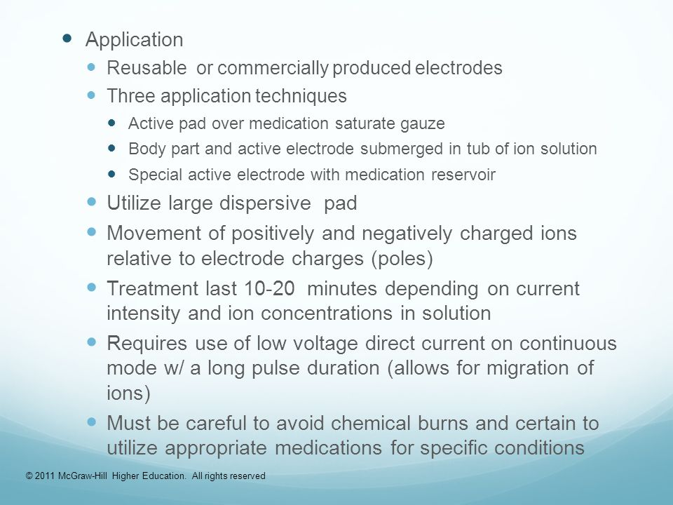 Application Reusable or commercially produced electrodes Three application techniques Active pad over medication saturate gauze Body part and active electrode submerged in tub of ion solution Special active electrode with medication reservoir Utilize large dispersive pad Movement of positively and negatively charged ions relative to electrode charges (poles) Treatment last 10-20 minutes depending on current intensity and ion concentrations in solution Requires use of low voltage direct current on continuous mode w/ a long pulse duration (allows for migration of ions) Must be careful to avoid chemical burns and certain to utilize appropriate medications for specific conditions © 2011 McGraw-Hill Higher Education.