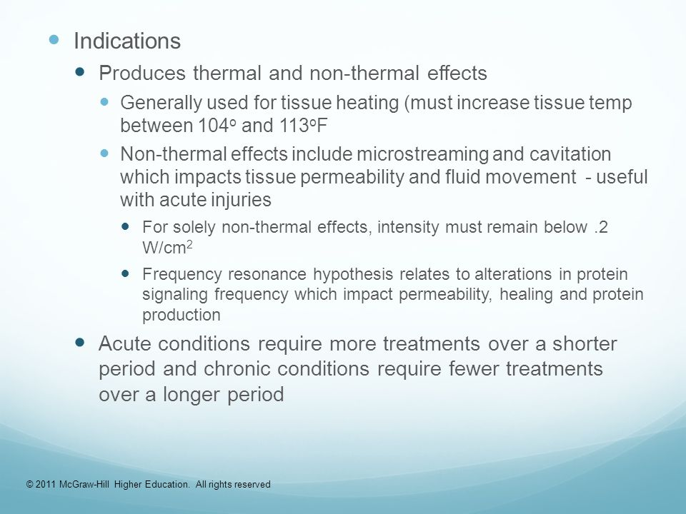 Indications Produces thermal and non-thermal effects Generally used for tissue heating (must increase tissue temp between 104 o and 113 o F Non-thermal effects include microstreaming and cavitation which impacts tissue permeability and fluid movement - useful with acute injuries For solely non-thermal effects, intensity must remain below.2 W/cm 2 Frequency resonance hypothesis relates to alterations in protein signaling frequency which impact permeability, healing and protein production Acute conditions require more treatments over a shorter period and chronic conditions require fewer treatments over a longer period © 2011 McGraw-Hill Higher Education.