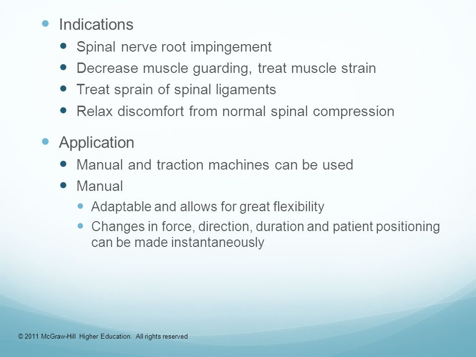 Indications Spinal nerve root impingement Decrease muscle guarding, treat muscle strain Treat sprain of spinal ligaments Relax discomfort from normal spinal compression Application Manual and traction machines can be used Manual Adaptable and allows for great flexibility Changes in force, direction, duration and patient positioning can be made instantaneously © 2011 McGraw-Hill Higher Education.