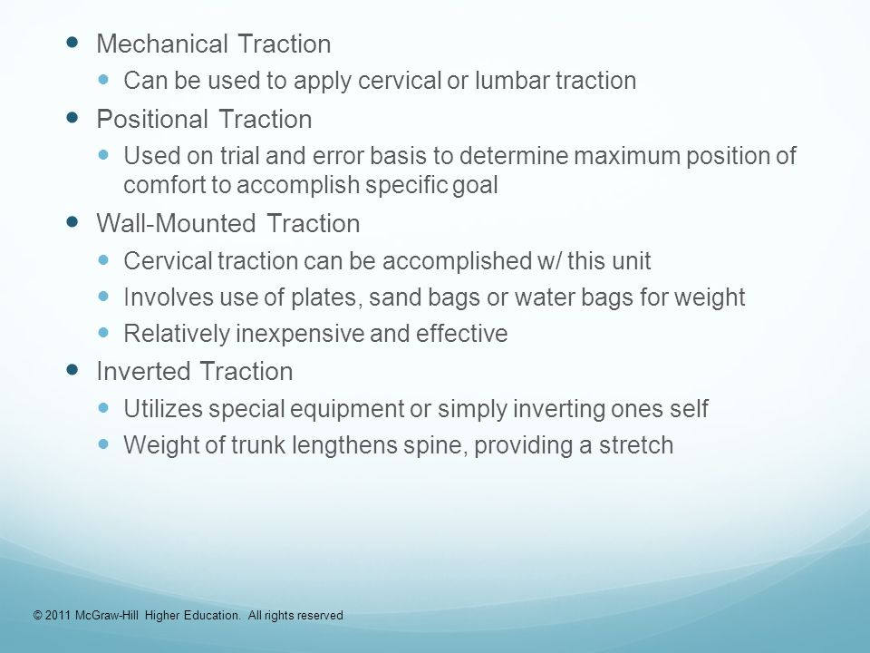 Mechanical Traction Can be used to apply cervical or lumbar traction Positional Traction Used on trial and error basis to determine maximum position of comfort to accomplish specific goal Wall-Mounted Traction Cervical traction can be accomplished w/ this unit Involves use of plates, sand bags or water bags for weight Relatively inexpensive and effective Inverted Traction Utilizes special equipment or simply inverting ones self Weight of trunk lengthens spine, providing a stretch © 2011 McGraw-Hill Higher Education.