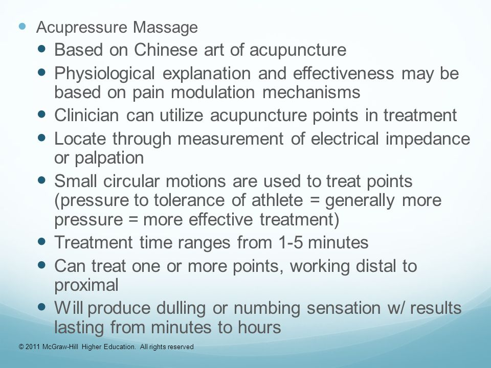 Acupressure Massage Based on Chinese art of acupuncture Physiological explanation and effectiveness may be based on pain modulation mechanisms Clinician can utilize acupuncture points in treatment Locate through measurement of electrical impedance or palpation Small circular motions are used to treat points (pressure to tolerance of athlete = generally more pressure = more effective treatment) Treatment time ranges from 1-5 minutes Can treat one or more points, working distal to proximal Will produce dulling or numbing sensation w/ results lasting from minutes to hours © 2011 McGraw-Hill Higher Education.