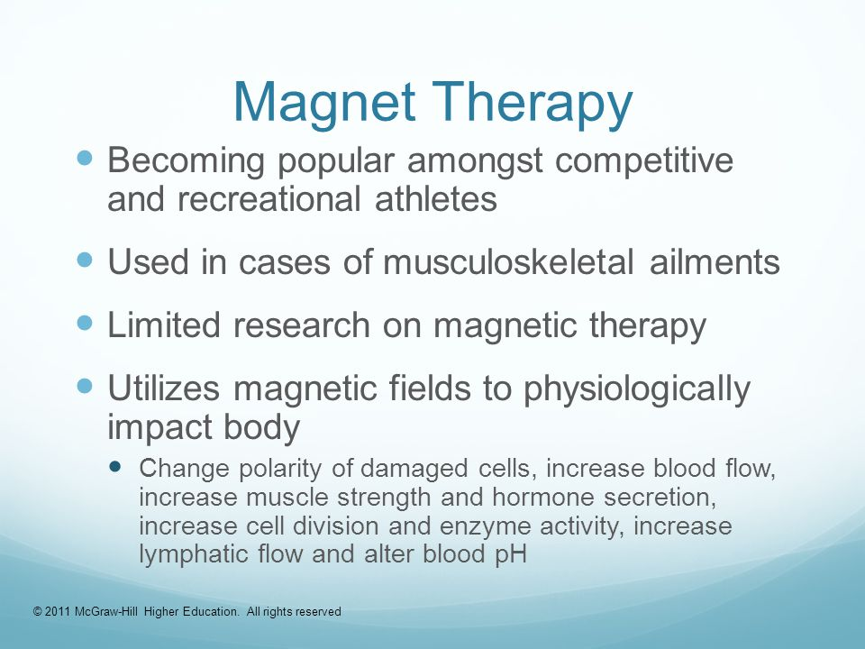 Magnet Therapy Becoming popular amongst competitive and recreational athletes Used in cases of musculoskeletal ailments Limited research on magnetic therapy Utilizes magnetic fields to physiologically impact body Change polarity of damaged cells, increase blood flow, increase muscle strength and hormone secretion, increase cell division and enzyme activity, increase lymphatic flow and alter blood pH © 2011 McGraw-Hill Higher Education.