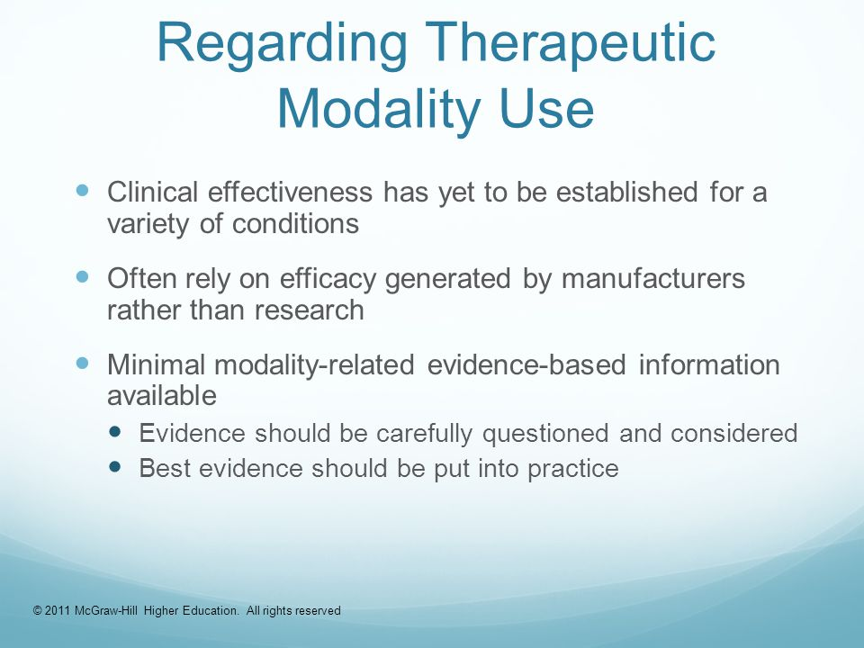 Evidence-Based Data Regarding Therapeutic Modality Use Clinical effectiveness has yet to be established for a variety of conditions Often rely on efficacy generated by manufacturers rather than research Minimal modality-related evidence-based information available Evidence should be carefully questioned and considered Best evidence should be put into practice © 2011 McGraw-Hill Higher Education.
