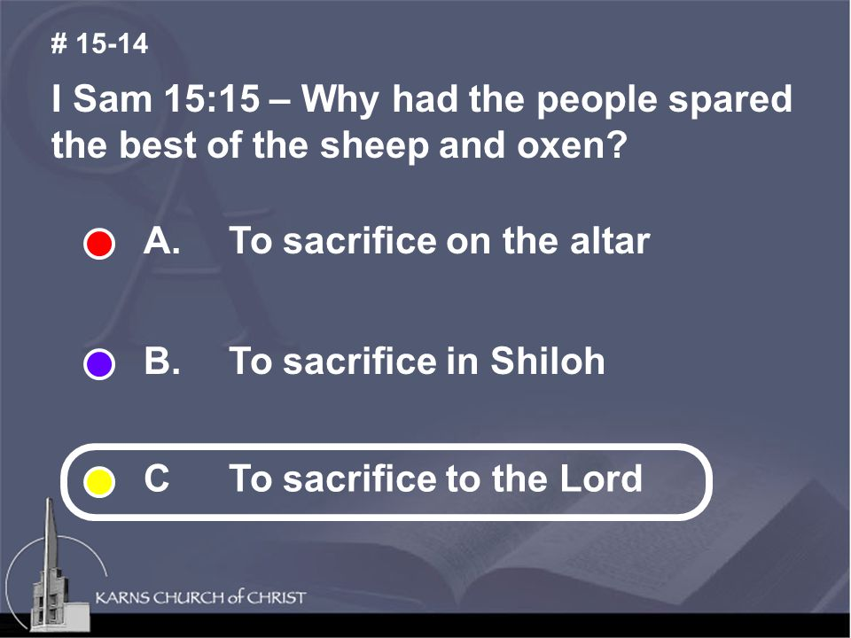 I Sam 15:15 – Why had the people spared the best of the sheep and oxen? # 15-14 A.To sacrifice on the altar B. To sacrifice in Shiloh CTo sacrifice to