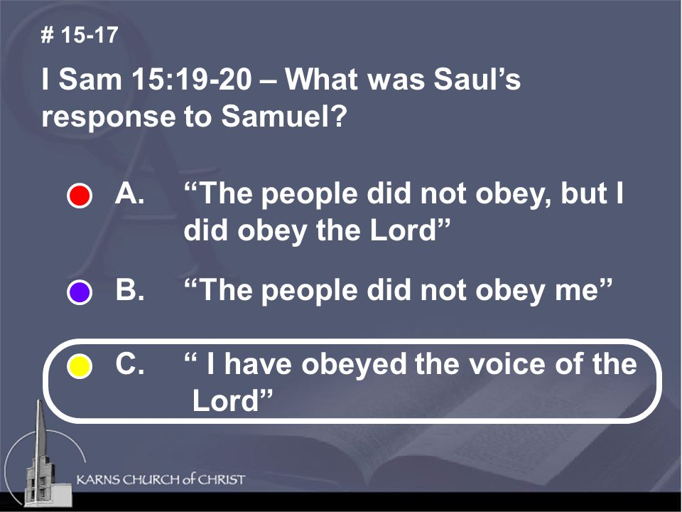 "I Sam 15:19-20 – What was Saul's response to Samuel? # 15-17 A. ""The people did not obey, but I did obey the Lord"" B. ""The people did not obey me"" C."