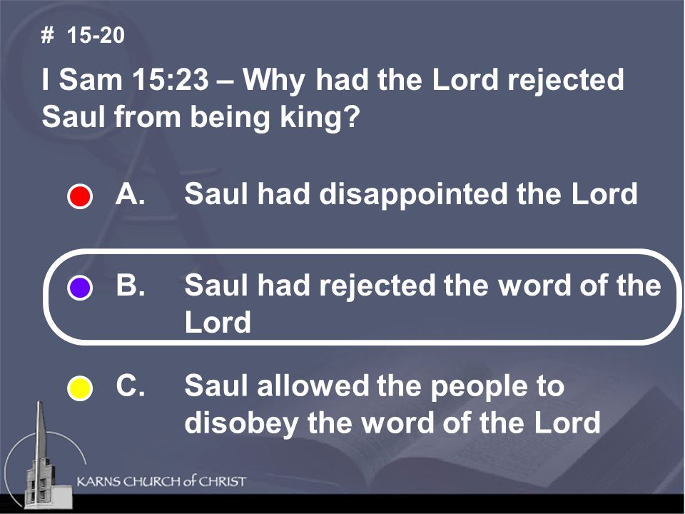 I Sam 15:23 – Why had the Lord rejected Saul from being king.