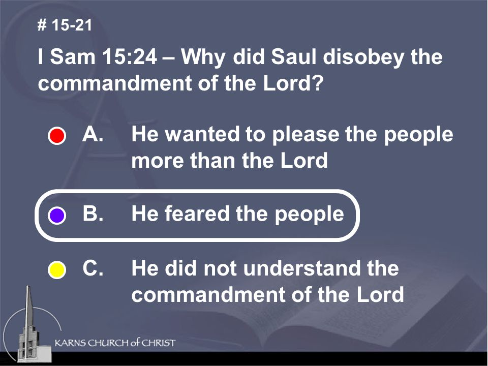 A. He wanted to please the people more than the Lord B. He feared the people C. He did not understand the commandment of the Lord I Sam 15:24 – Why di