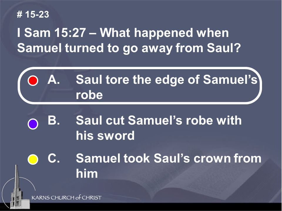 I Sam 15:27 – What happened when Samuel turned to go away from Saul? # 15-23 A. Saul tore the edge of Samuel's robe B. Saul cut Samuel's robe with his