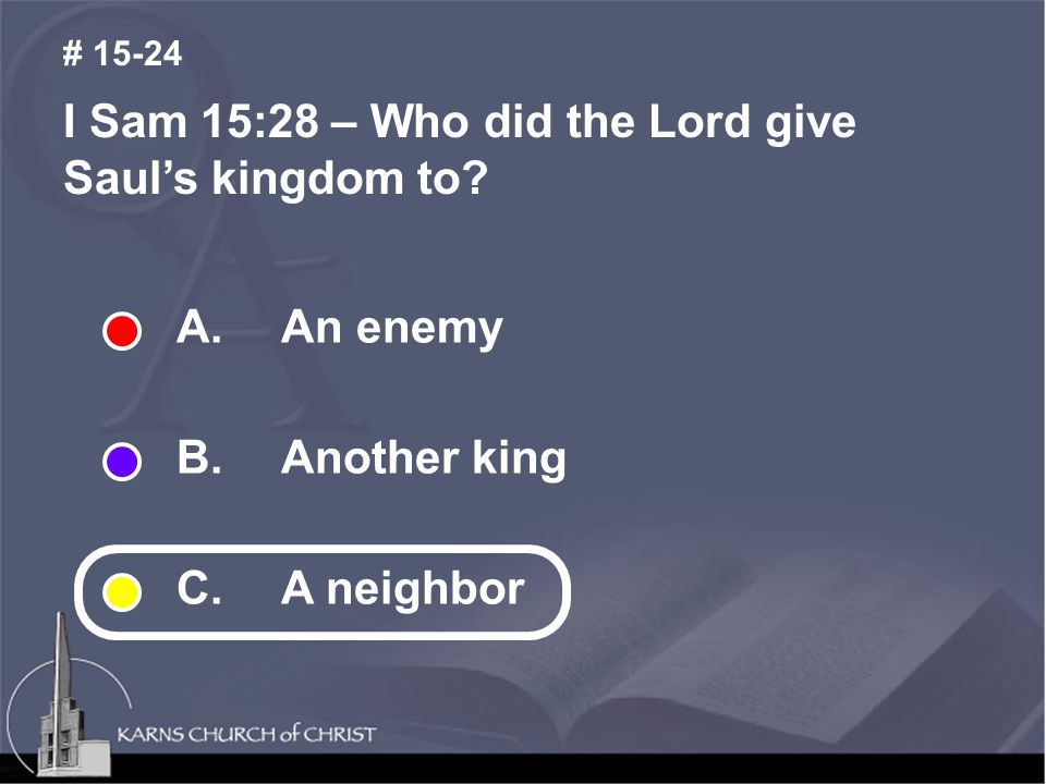 I Sam 15:28 – Who did the Lord give Saul's kingdom to? # 15-24 A. An enemy B. Another king C.A neighbor