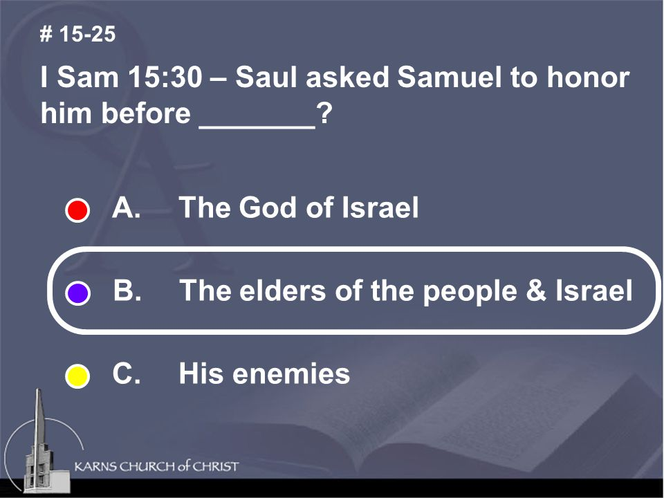 I Sam 15:30 – Saul asked Samuel to honor him before _______? # 15-25 A.The God of Israel B. The elders of the people & Israel C. His enemies