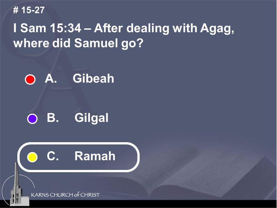 I Sam 15:34 – After dealing with Agag, where did Samuel go # 15-27 A. Gibeah B. Gilgal C. Ramah