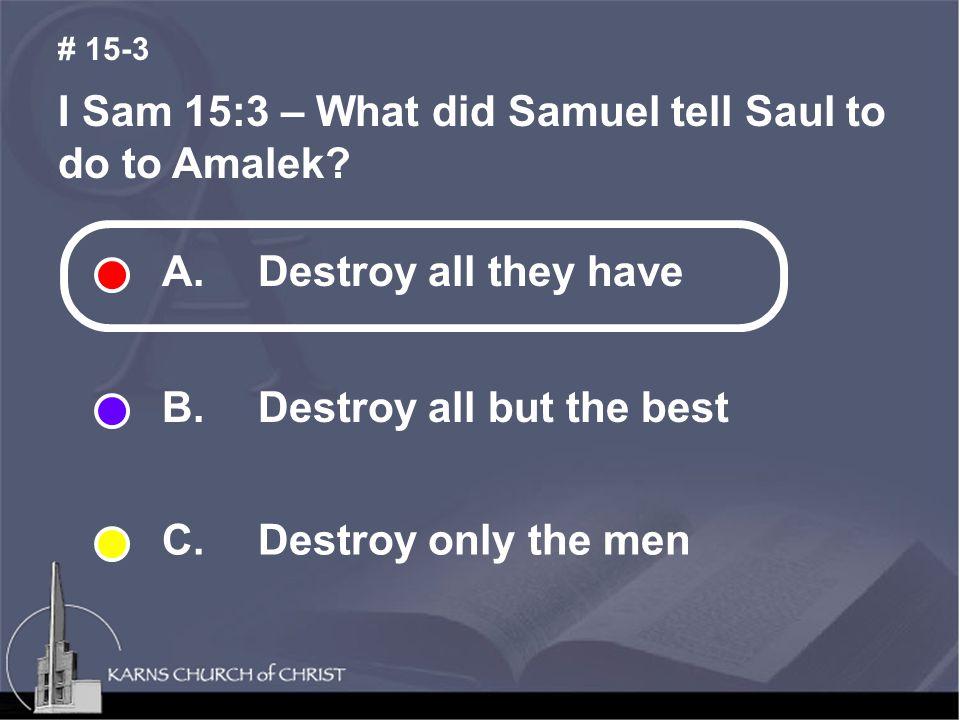 I Sam 15:3 – What did Samuel tell Saul to do to Amalek.