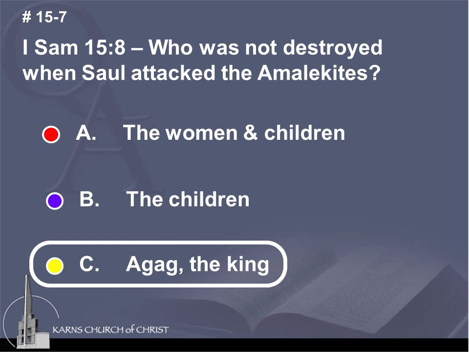I Sam 15:8 – Who was not destroyed when Saul attacked the Amalekites? # 15-7 A. The women & children B. The children C. Agag, the king