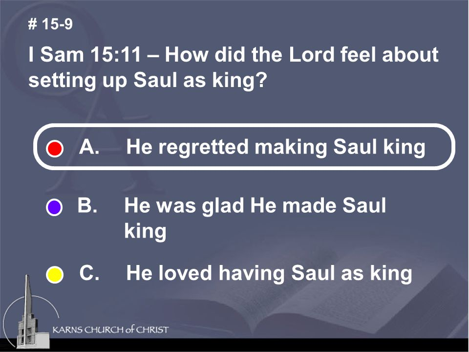 I Sam 15:11 – How did the Lord feel about setting up Saul as king? # 15-9 A. He regretted making Saul king B. He was glad He made Saul king C.He loved