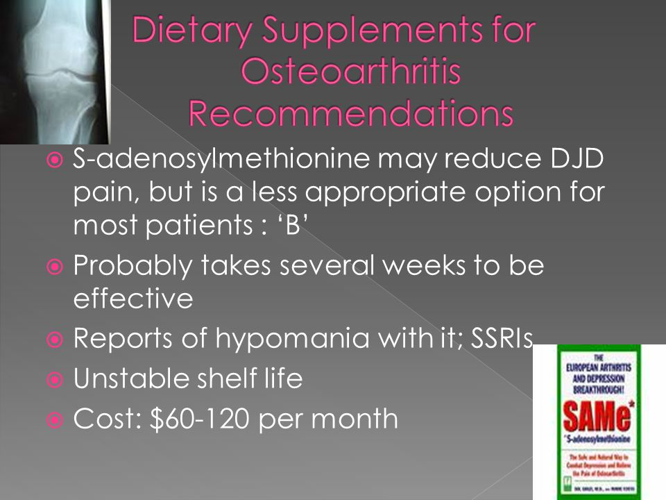  S-adenosylmethionine may reduce DJD pain, but is a less appropriate option for most patients : 'B'  Probably takes several weeks to be effective  Reports of hypomania with it; SSRIs  Unstable shelf life  Cost: $60-120 per month