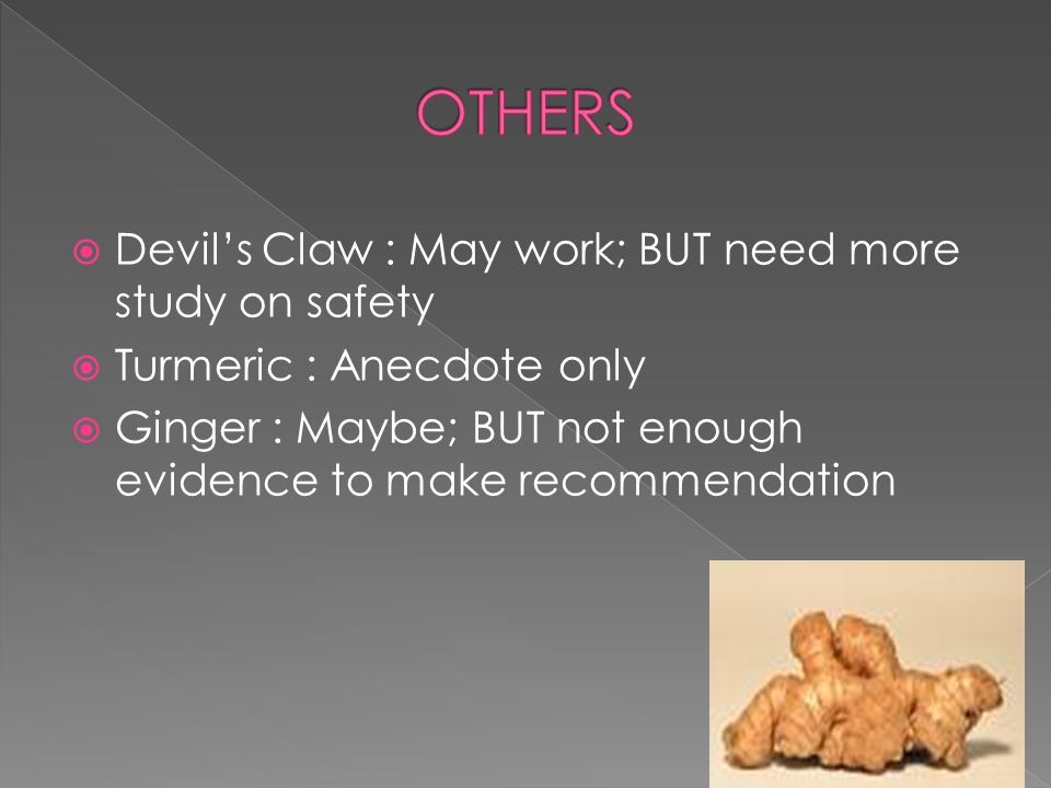  Devil's Claw : May work; BUT need more study on safety  Turmeric : Anecdote only  Ginger : Maybe; BUT not enough evidence to make recommendation