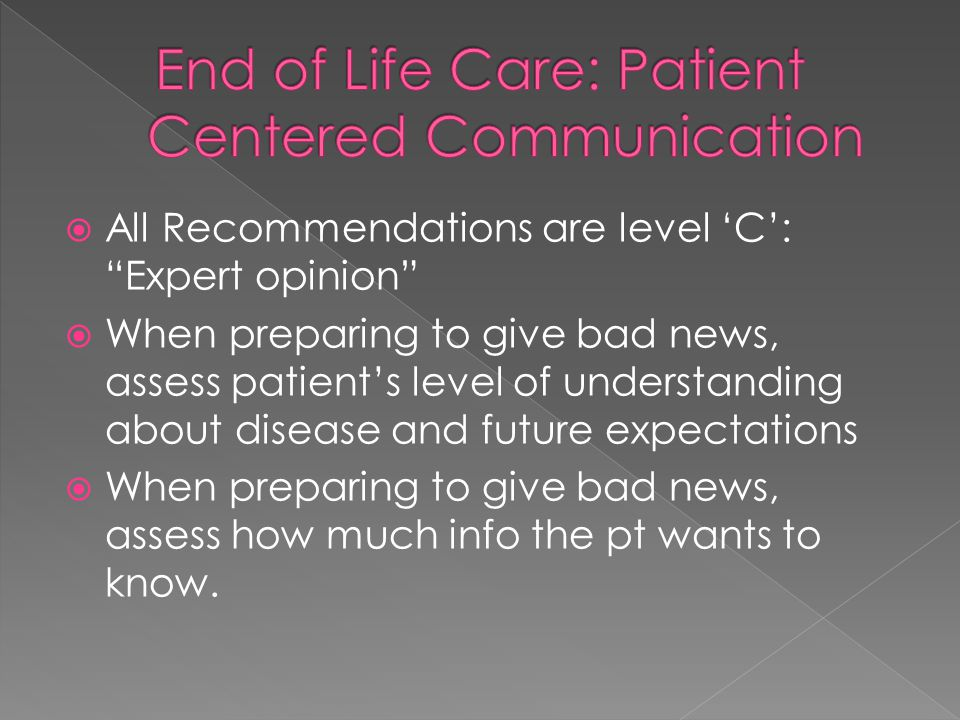 All Recommendations are level 'C': Expert opinion  When preparing to give bad news, assess patient's level of understanding about disease and future expectations  When preparing to give bad news, assess how much info the pt wants to know.